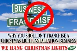 WHY YOU SHOULDN'T FRANCHISE A CHRISTMAS LIGHT INSTALLATION BUSINESS